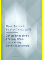 Jak studovat aktéra a sociální změnu z perspektivy historické sociologie CZ